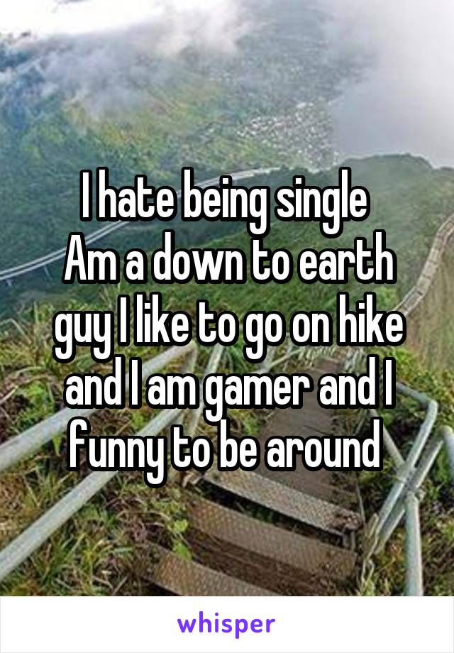 I hate being single  Am a down to earth guy I like to go on hike and I am gamer and I funny to be around