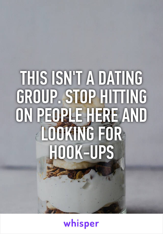 THIS ISN'T A DATING GROUP. STOP HITTING ON PEOPLE HERE AND LOOKING FOR HOOK-UPS