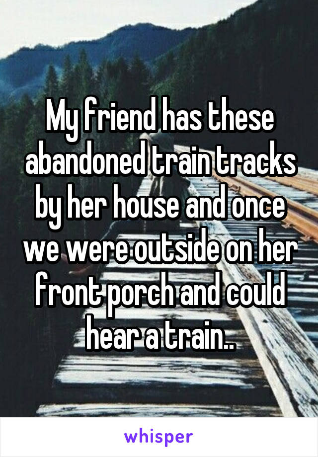 My friend has these abandoned train tracks by her house and once we were outside on her front porch and could hear a train..