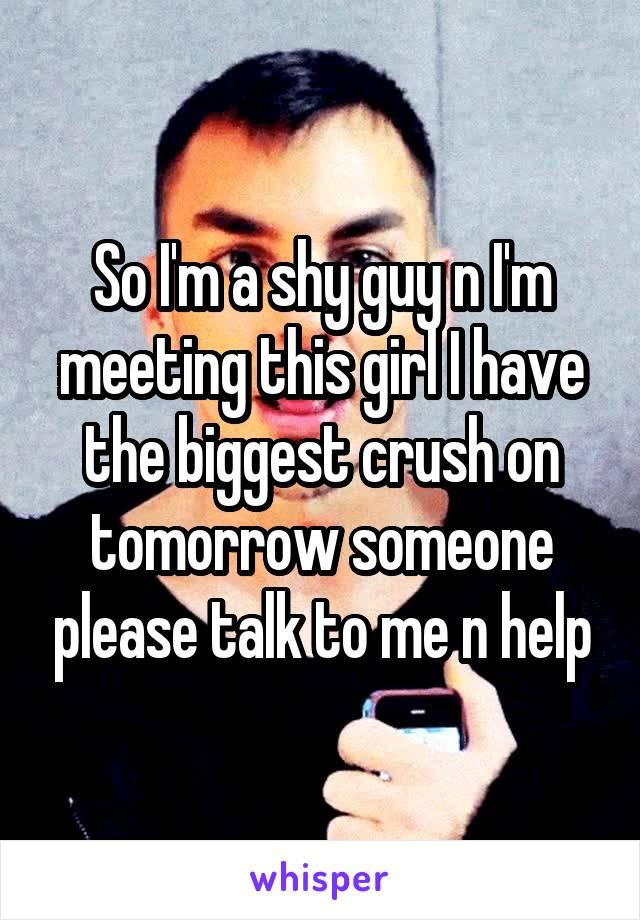 So I'm a shy guy n I'm meeting this girl I have the biggest crush on tomorrow someone please talk to me n help