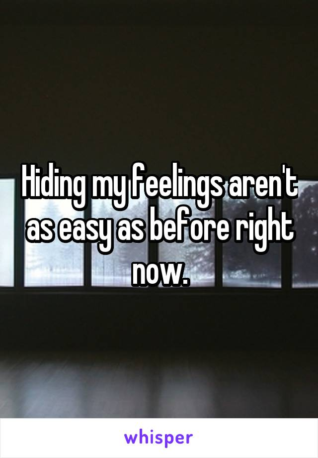 Hiding my feelings aren't as easy as before right now.