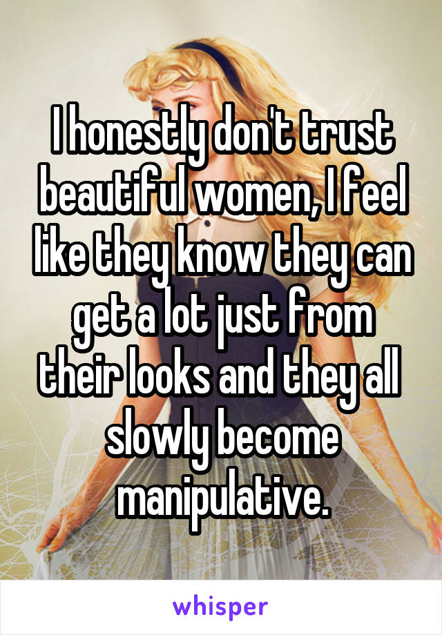 I honestly don't trust beautiful women, I feel like they know they can get a lot just from their looks and they all  slowly become manipulative.