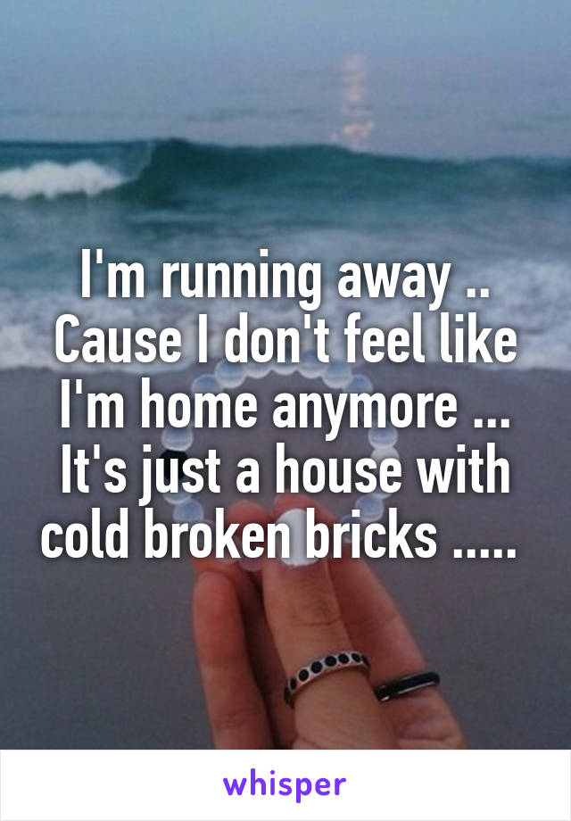 I'm running away .. Cause I don't feel like I'm home anymore ... It's just a house with cold broken bricks .....