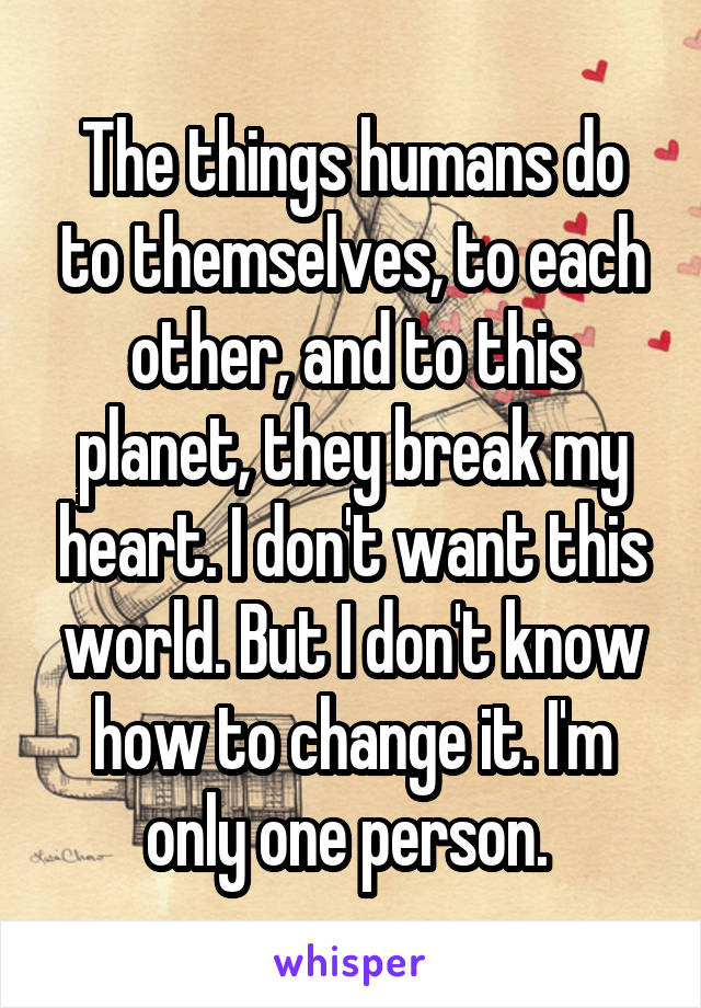 The things humans do to themselves, to each other, and to this planet, they break my heart. I don't want this world. But I don't know how to change it. I'm only one person.