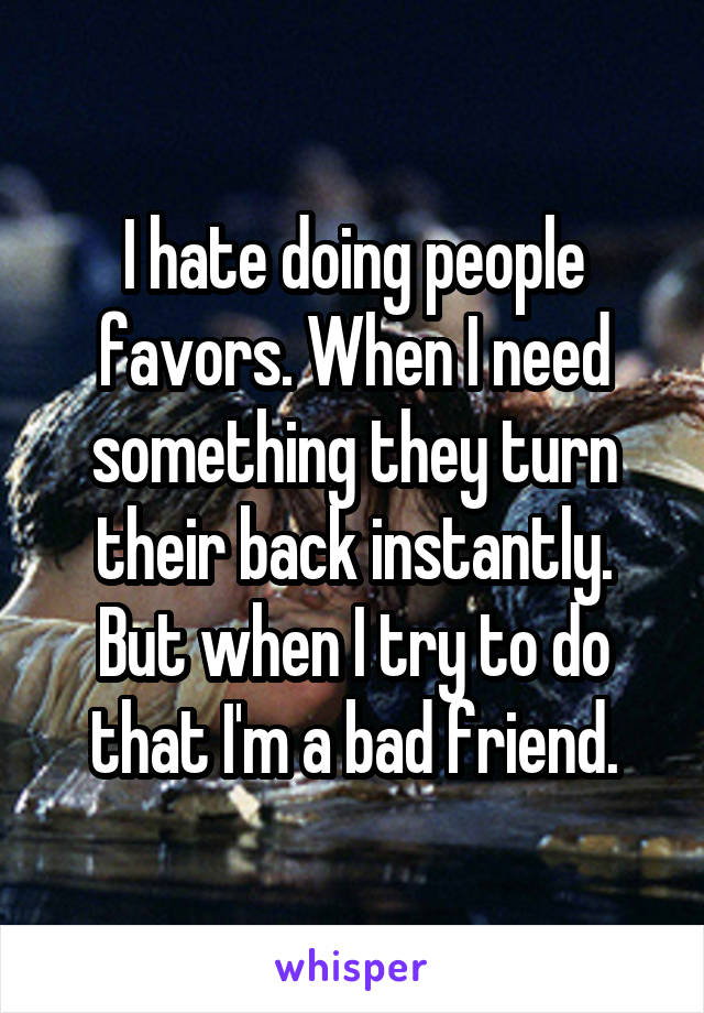 I hate doing people favors. When I need something they turn their back instantly. But when I try to do that I'm a bad friend.