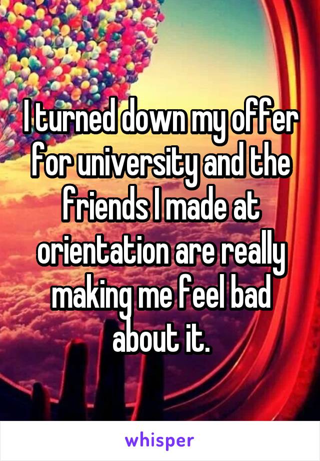 I turned down my offer for university and the friends I made at orientation are really making me feel bad about it.