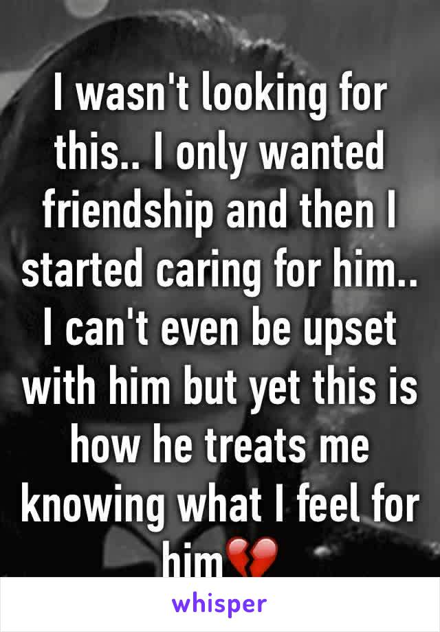 I wasn't looking for this.. I only wanted friendship and then I started caring for him.. I can't even be upset with him but yet this is how he treats me knowing what I feel for him💔