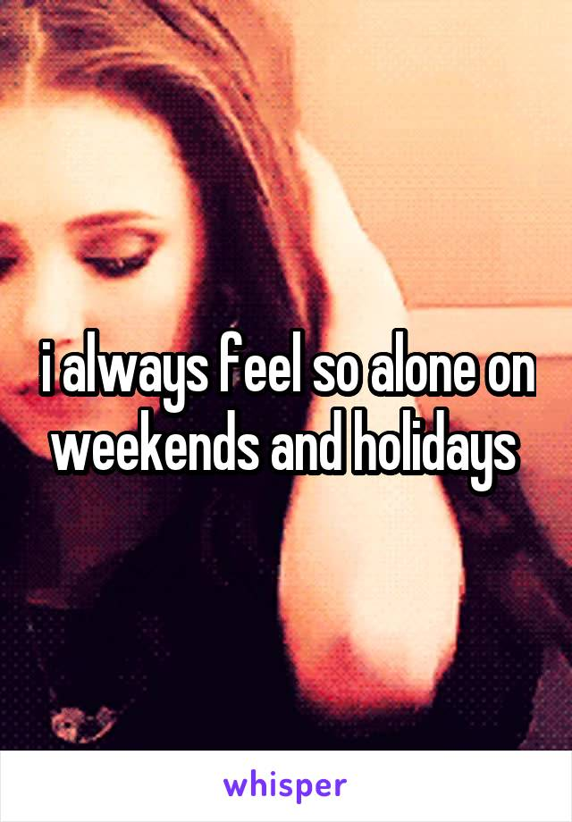 i always feel so alone on weekends and holidays