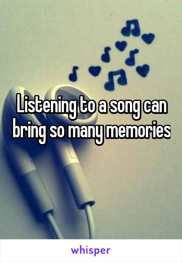 Listening to a song can bring so many memories