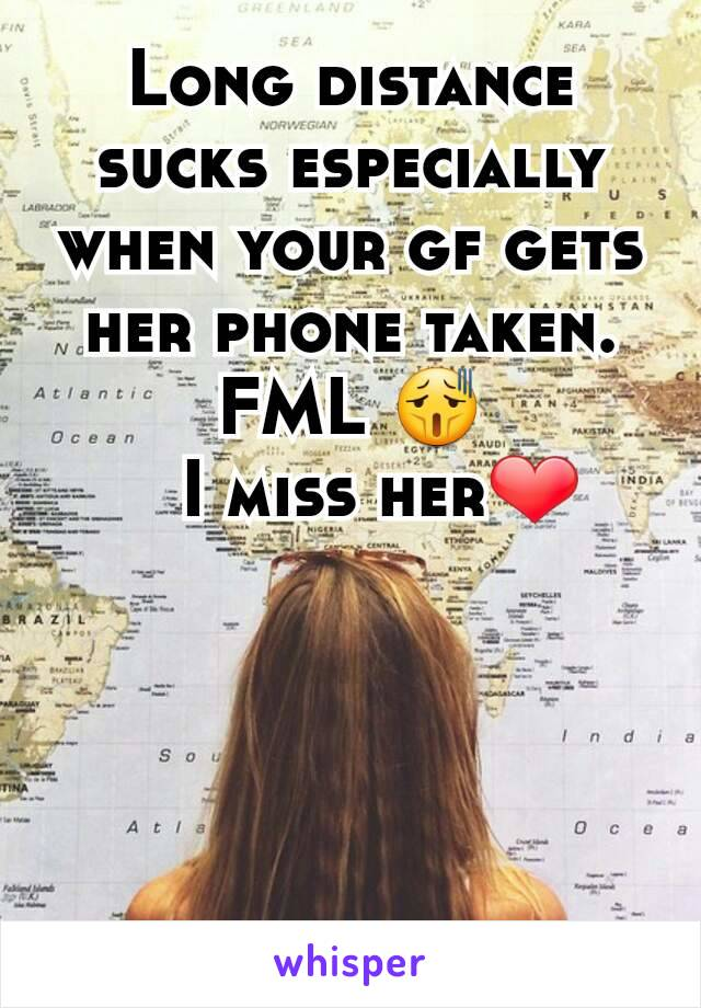 Long distance sucks especially when your gf gets her phone taken.  FML 😫    I miss her❤