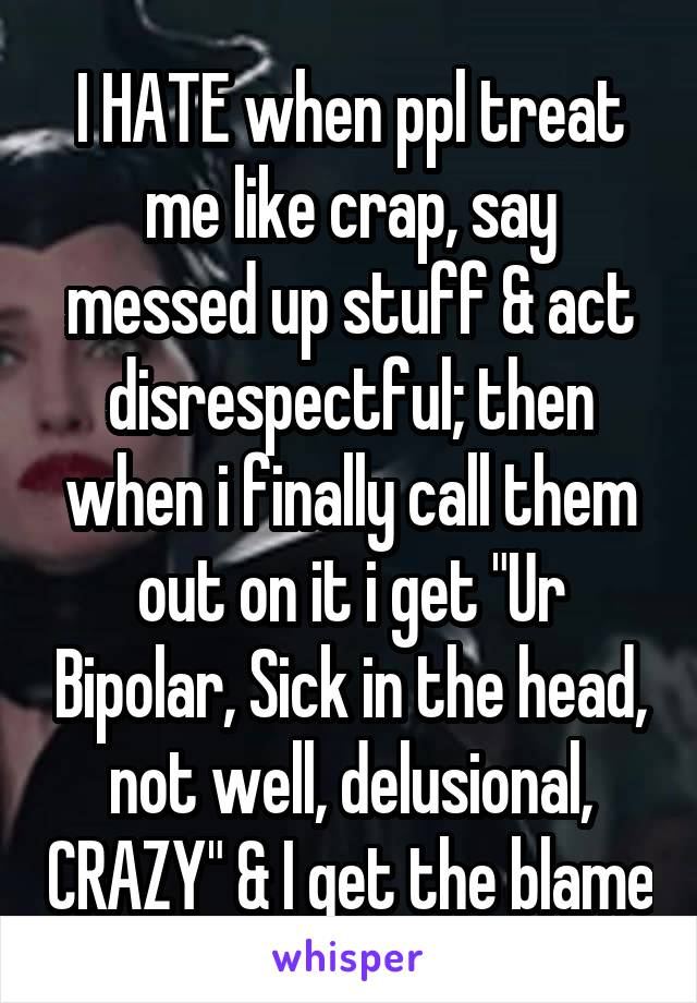"I HATE when ppl treat me like crap, say messed up stuff & act disrespectful; then when i finally call them out on it i get ""Ur Bipolar, Sick in the head, not well, delusional, CRAZY"" & I get the blame"