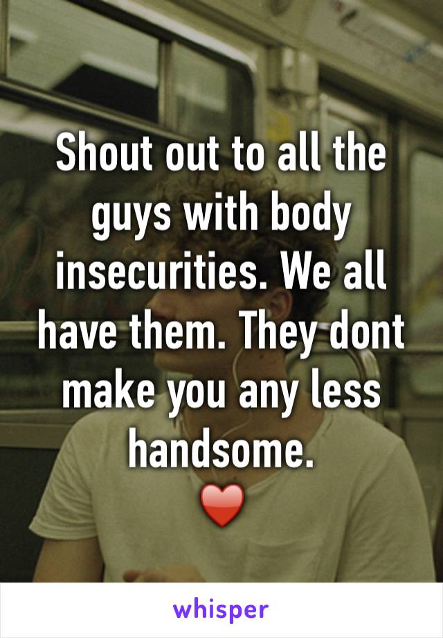 Shout out to all the guys with body insecurities. We all have them. They dont make you any less handsome. ♥️