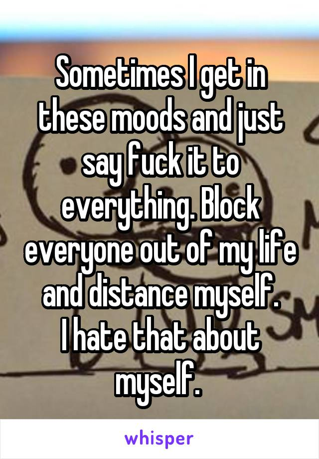 Sometimes I get in these moods and just say fuck it to everything. Block everyone out of my life and distance myself. I hate that about myself.