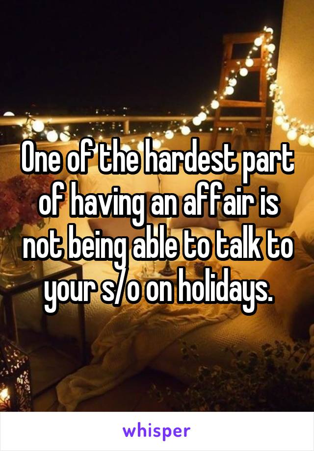 One of the hardest part of having an affair is not being able to talk to your s/o on holidays.
