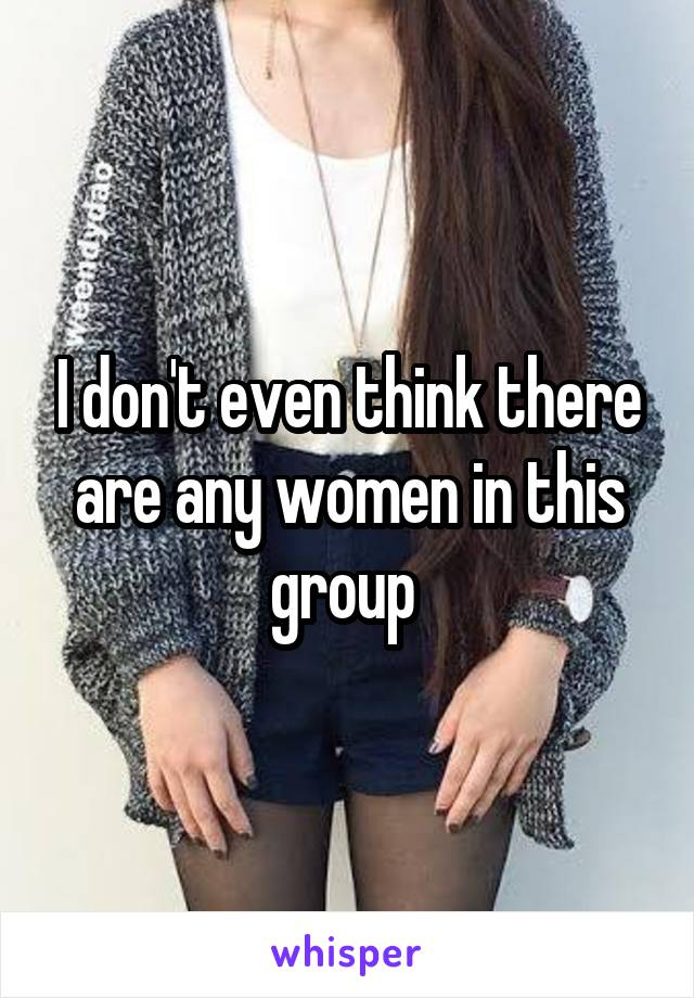 I don't even think there are any women in this group