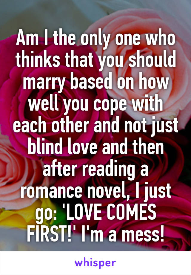 Am I the only one who thinks that you should marry based on how well you cope with each other and not just blind love and then after reading a romance novel, I just go: 'LOVE COMES FIRST!' I'm a mess!