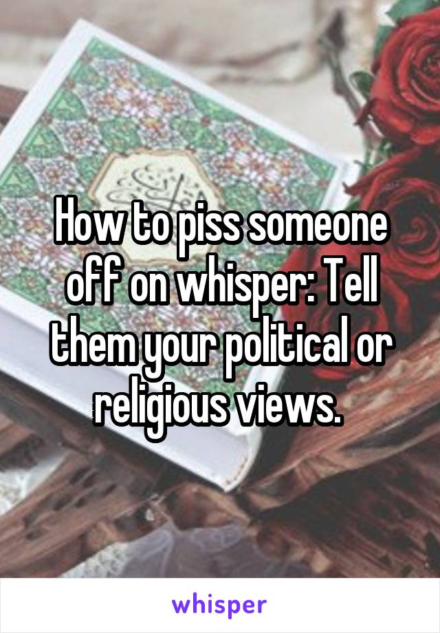 How to piss someone off on whisper: Tell them your political or religious views.