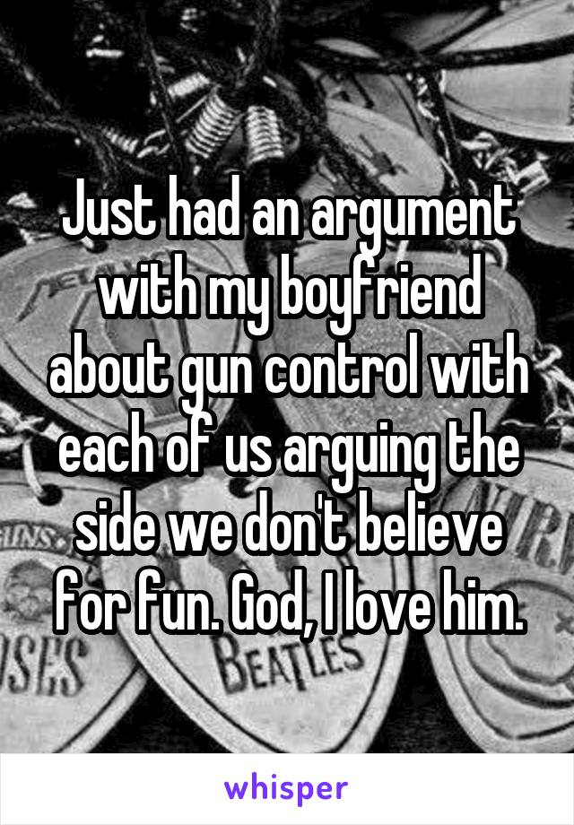 Just had an argument with my boyfriend about gun control with each of us arguing the side we don't believe for fun. God, I love him.