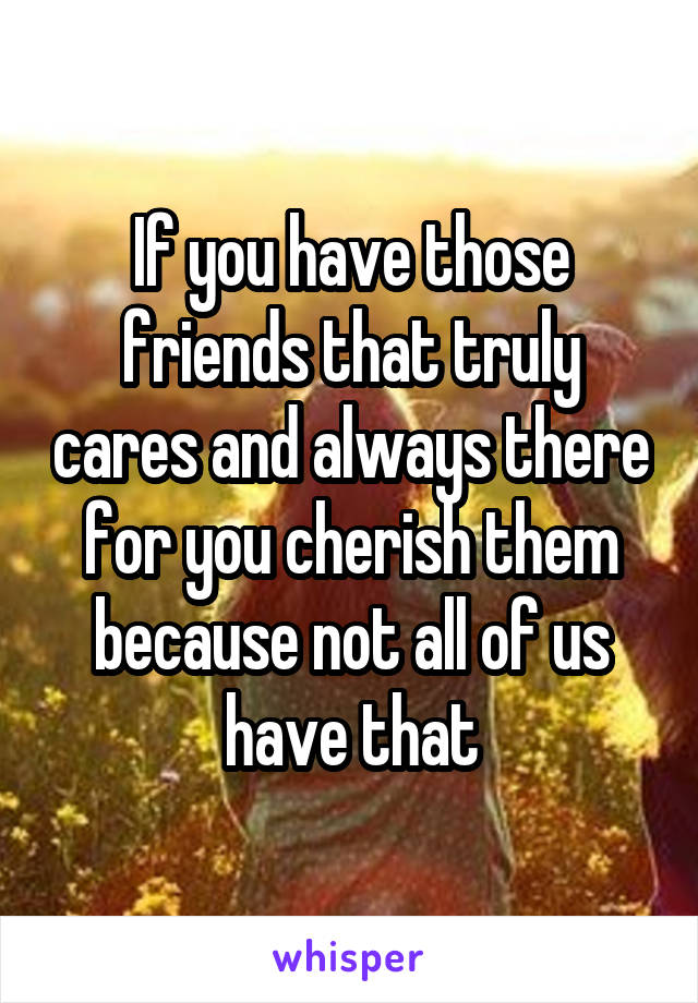 If you have those friends that truly cares and always there for you cherish them because not all of us have that