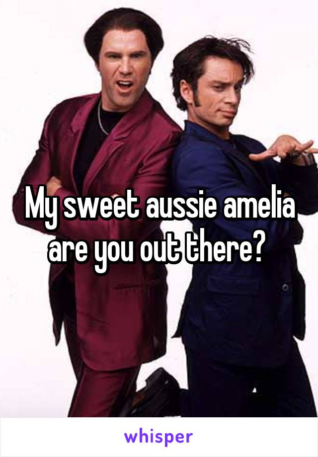 My sweet aussie amelia are you out there?