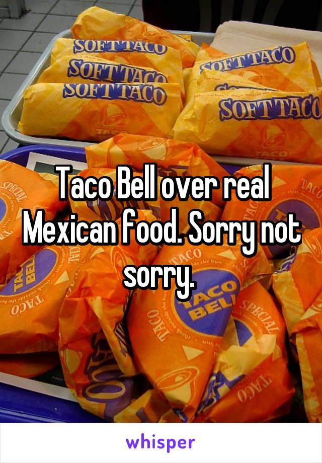 Taco Bell over real Mexican food. Sorry not sorry.