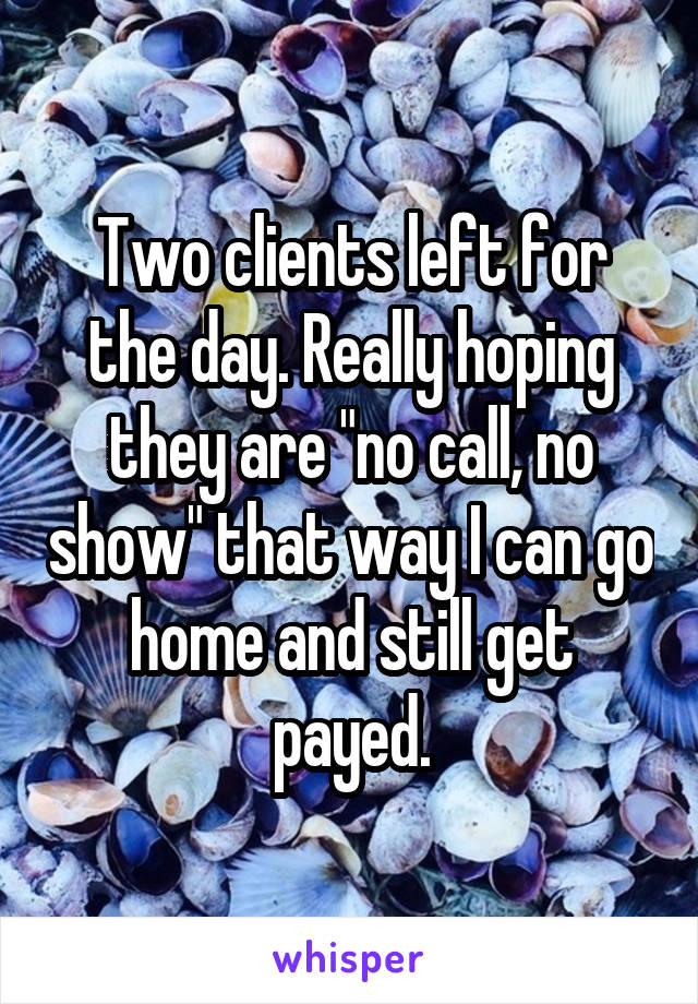 "Two clients left for the day. Really hoping they are ""no call, no show"" that way I can go home and still get payed."