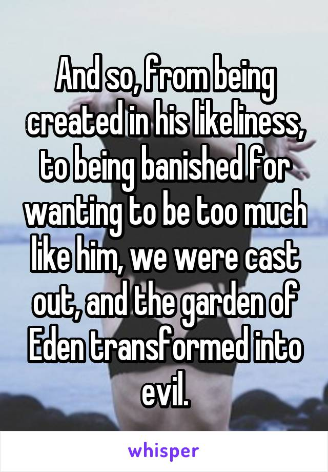 And so, from being created in his likeliness, to being banished for wanting to be too much like him, we were cast out, and the garden of Eden transformed into evil.
