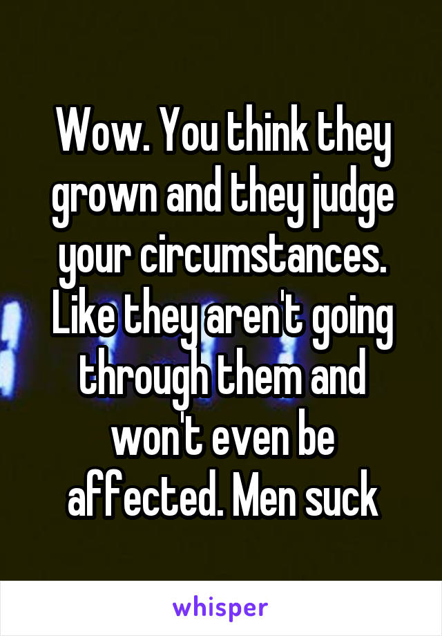 Wow. You think they grown and they judge your circumstances. Like they aren't going through them and won't even be affected. Men suck