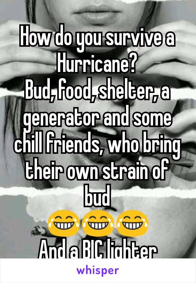 How do you survive a Hurricane? Bud, food, shelter, a generator and some chill friends, who bring their own strain of bud 😂😂😂 And a BIC lighter
