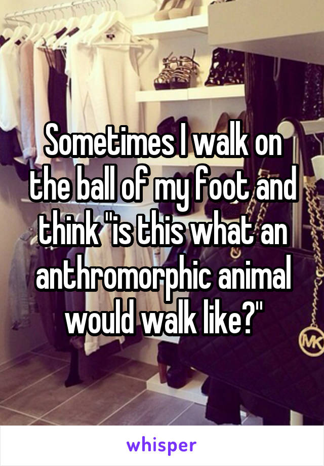 "Sometimes I walk on the ball of my foot and think ""is this what an anthromorphic animal would walk like?"""