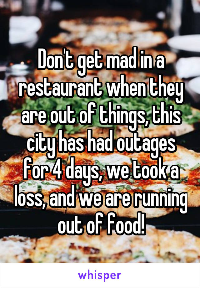 Don't get mad in a restaurant when they are out of things, this city has had outages for 4 days, we took a loss, and we are running out of food!