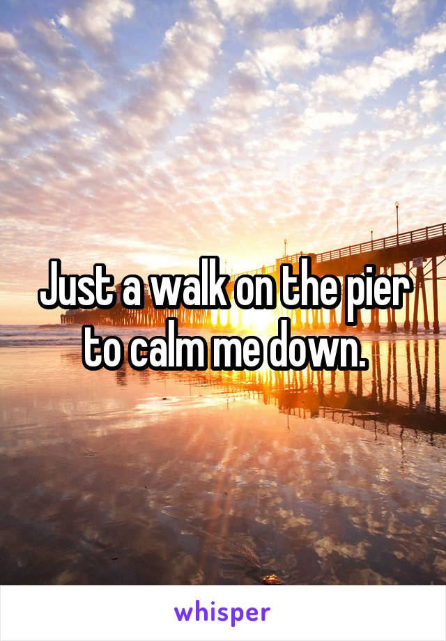 Just a walk on the pier to calm me down.