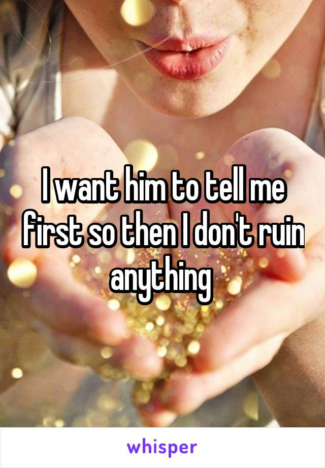 I want him to tell me first so then I don't ruin anything