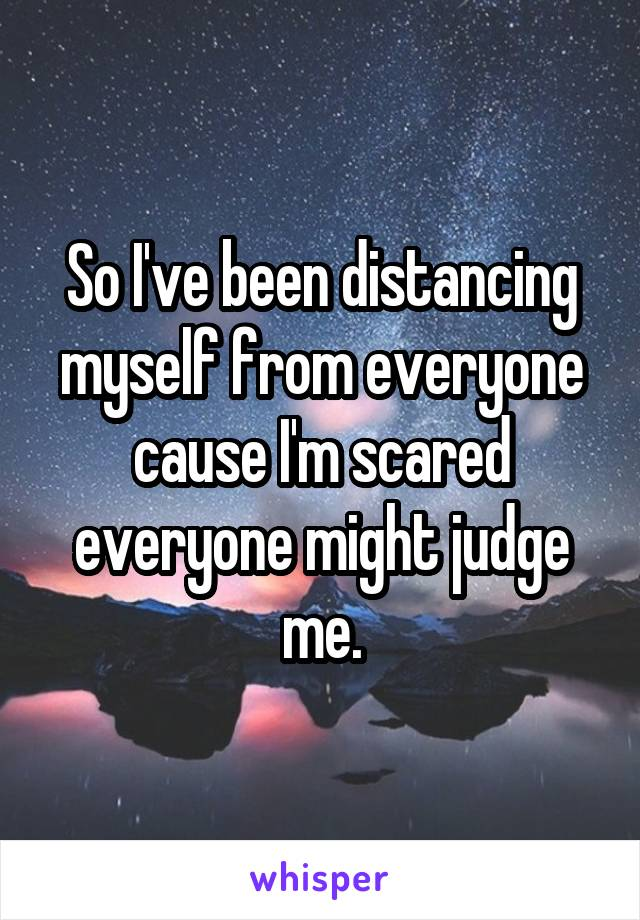 So I've been distancing myself from everyone cause I'm scared everyone might judge me.