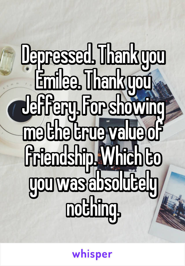 Depressed. Thank you Emilee. Thank you Jeffery. For showing me the true value of friendship. Which to you was absolutely nothing.
