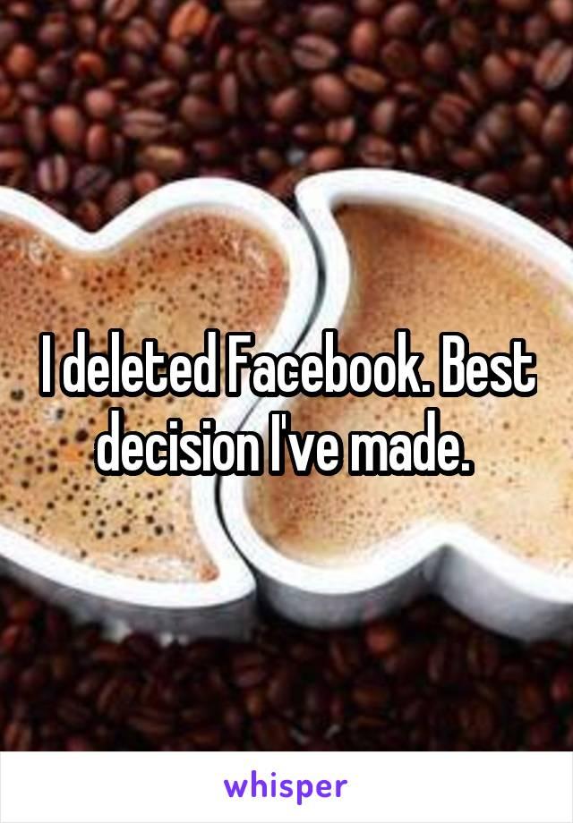 I deleted Facebook. Best decision I've made.