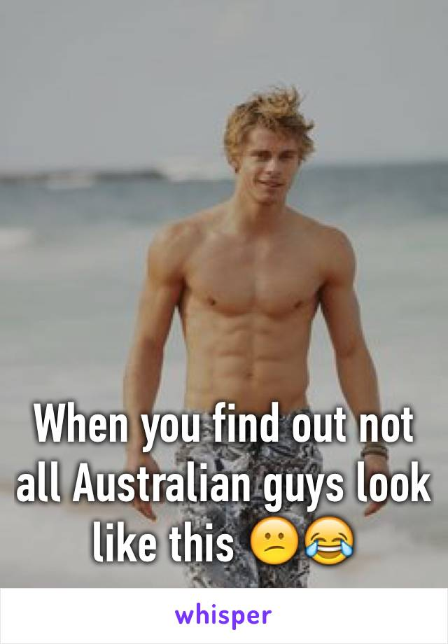 When you find out not all Australian guys look like this 😕😂