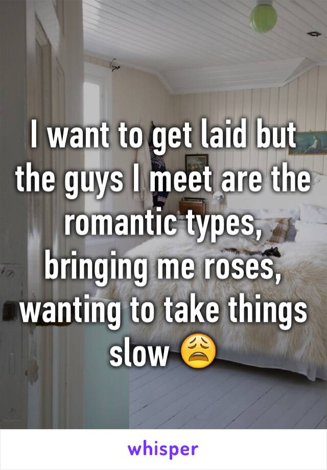 I want to get laid but the guys I meet are the romantic types, bringing me roses, wanting to take things slow 😩
