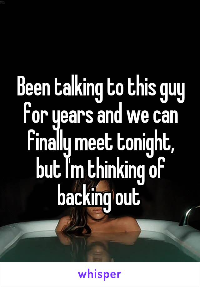Been talking to this guy for years and we can finally meet tonight, but I'm thinking of backing out