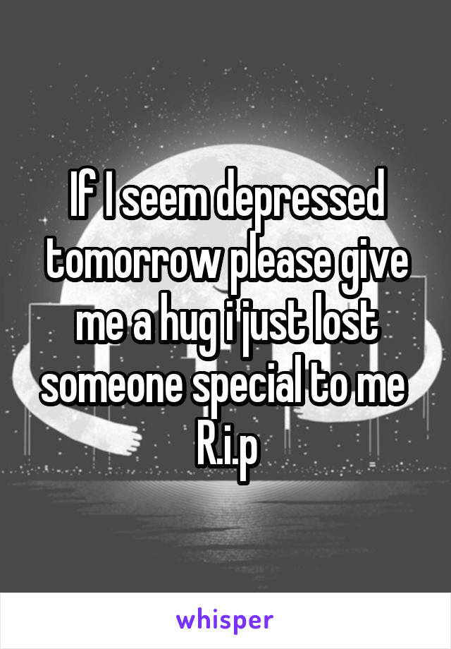 If I seem depressed tomorrow please give me a hug i just lost someone special to me  R.i.p