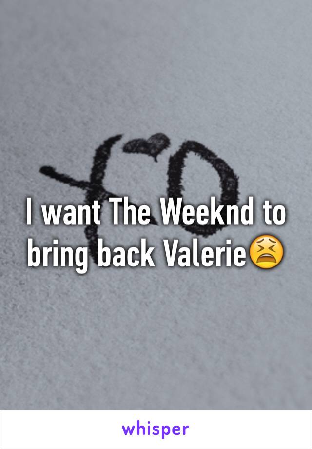 I want The Weeknd to bring back Valerie😫