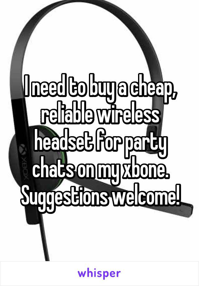 I need to buy a cheap, reliable wireless headset for party chats on my xbone. Suggestions welcome!