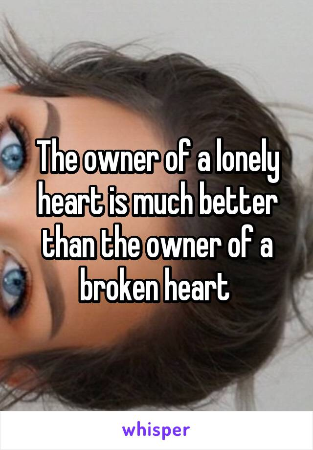 The owner of a lonely heart is much better than the owner of a broken heart