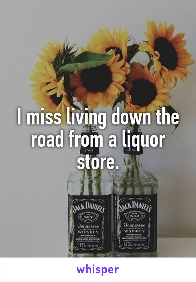 I miss living down the road from a liquor store.