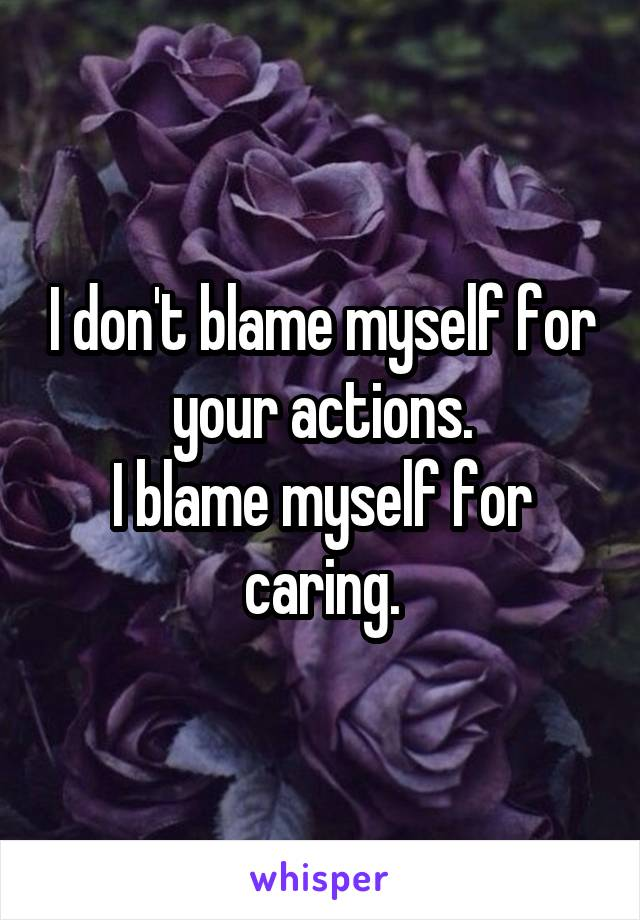 I don't blame myself for your actions. I blame myself for caring.
