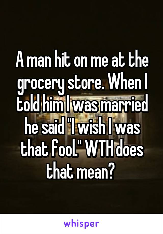 """A man hit on me at the grocery store. When I told him I was married he said """"I wish I was that fool."""" WTH does that mean?"""