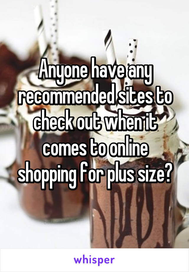 Anyone have any recommended sites to check out when it comes to online shopping for plus size?