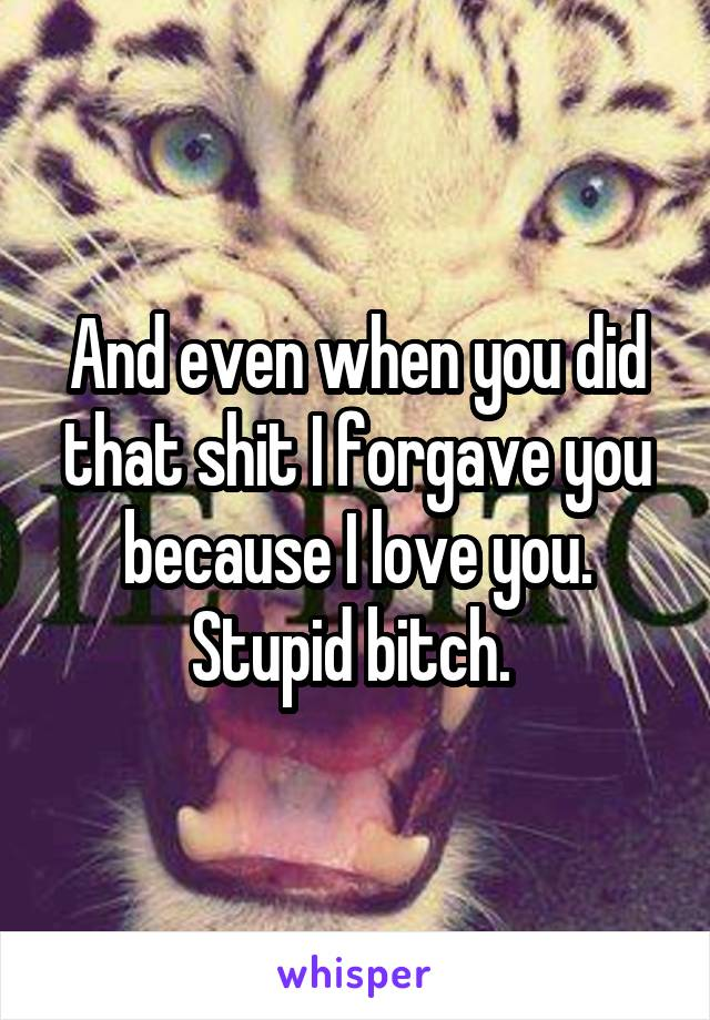 And even when you did that shit I forgave you because I love you. Stupid bitch.