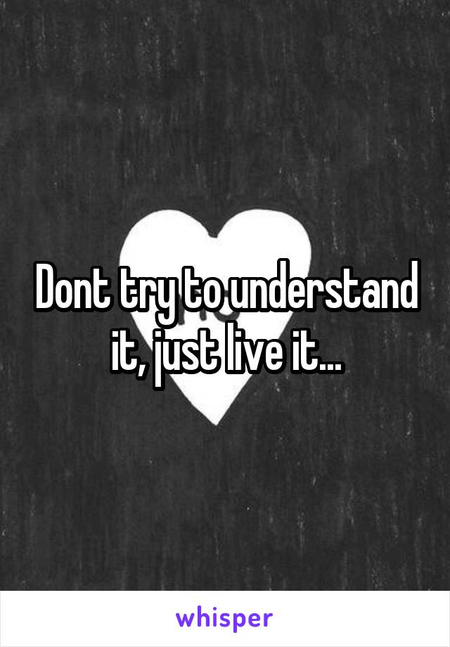 Dont try to understand it, just live it...