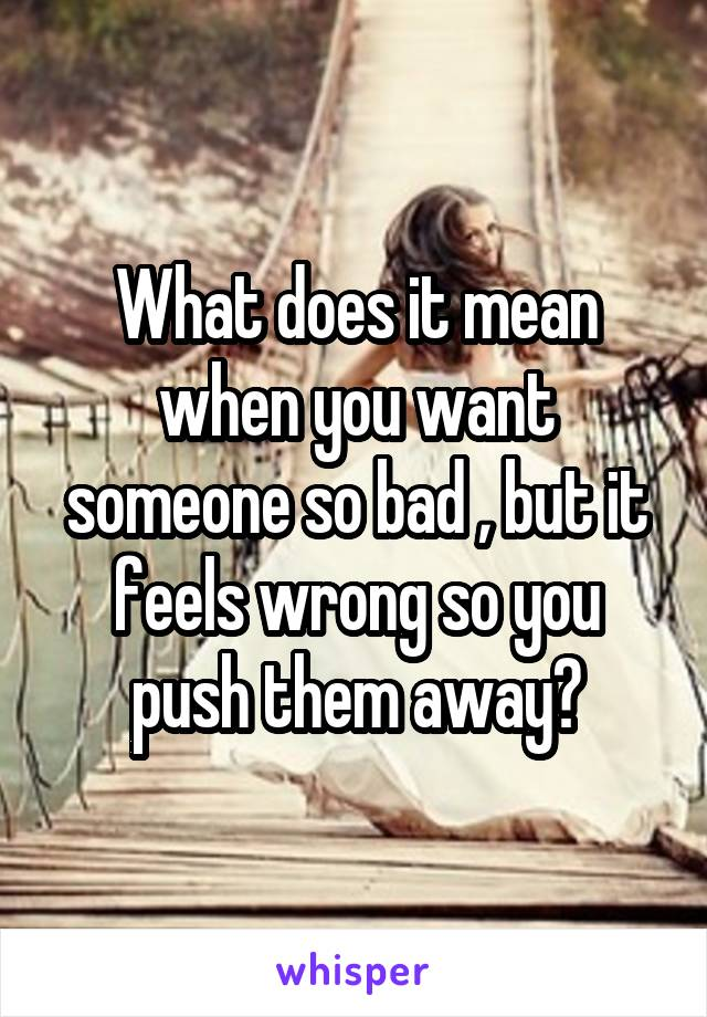 What does it mean when you want someone so bad , but it feels wrong so you push them away?